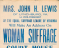 """Mrs. John H. Lewis of Lynchburg, Va. 1st Vice-President of the Equal Suffrage League of Virginia Will Make An Address on Woman Suffrage."" Richmond: Pizzini Show Print, ca. 1915. Broadside.
