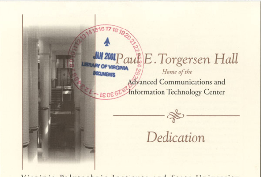 Paul E. Torgersen Hall, Home of the Advanced Communications and Information Technology Center: Dedication / Virginia Polytechnic Institute and State University, (Blacksburg, Va.: Virginia Polytechnic Institute and State University, 2000) LD5655.2 .V573 2000, Library of Virginia, Richmond, Virginia.