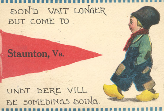 """Don'd Vait Longer But Come to Staunton, Va., Undt Dere Vill Be Somedings Doing"" [graphic], Waynesboro Public Library Photograph Collection, Computer file: 2000, Library of Virginia, Richmond, Virginia."